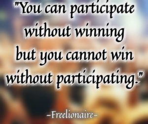 You can participate without winning but you cannot win without participating.