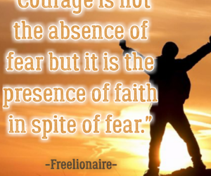 Courage is not the absence of fear but it is the presence of faith in spite of fear.