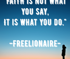 Faith is not what you say, it is what you do.