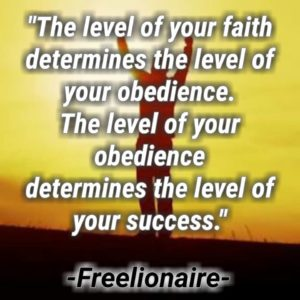 The level of your faith determines the level of your obedience. The level of your obedience determines the level of your success.