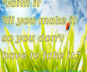 Faith it 'til you make it so you don't have to fake it.