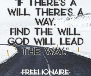 If there's a will, there's a way. Find the will, God will lead the way.