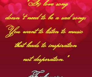 A love song doesn't need to be a sad song; You want to listen to music that leads to inspiration not desperation.