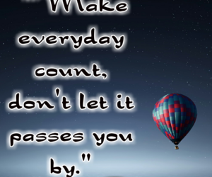 Make everyday count, don't let it passes you by.