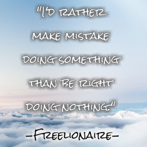I'd rather make mistake doing something than be right doing nothing.