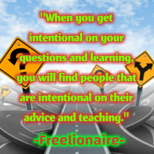 When you get intentional on your questions and learning, you will find people that are intentional on their advice and teaching.