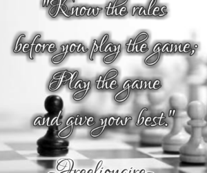 Know the rules before you play the game; Play the game and give your best.
