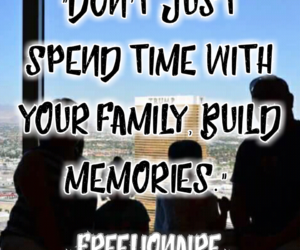 Don't just spend time with your family, build memories.