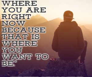 You are where you are right now because that is where you want to be.