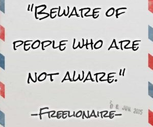 Beware of people who are not aware.